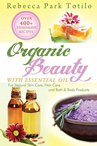 Read Book Organic Beauty With Essential Oil Over 400 Homemade Recipes For Natural Skin Care Hair Care And Bat In 2020 Organic Beauty Homemade Recipes Organic Hair Care