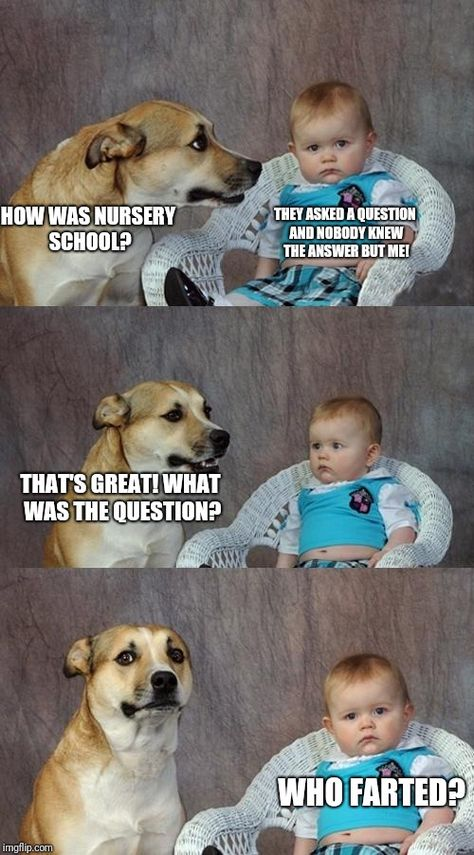 HOW WAS NURSERY SCHOOL? THEY ASKED A QUESTION AND NOBODY KNEW THE ANSWER BUT ME! THAT'S GREAT! WHAT WAS THE QUESTION? WHO FARTED?   image tagged in dog and baby   made w/ Imgflip meme maker