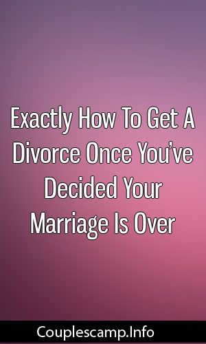 How To Get A Divorce >> Exactly How To Get A Divorce Once You Ve Decided Your