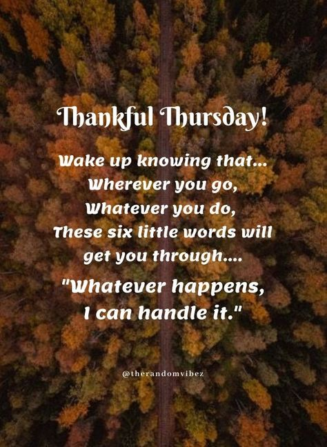 Thankful Thursday! Wake up knowing that...Wherever you go, Whatever you do, These six little words will get you through....Whatever happens, I can handle it. #Thankfulthursdayquotes #Thursdaymorningwishes #Thursdaypositivequotes #Happythursdayquotes #Thursdayquotesforwork #Goodmorningthursday #Morningthursdayquotes #Morningwishesquotes #Goodmorningwish #Thursdayquotes #Thursdaymorningquotes #Thursdaysayings #Inspirationalquotes #Dailyquotes #Everydayquotes #Instaquotes #therandomvibez