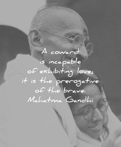 A coward is incapable of exhibiting love it is the prerogative of the brave. Mahatma Gandhi