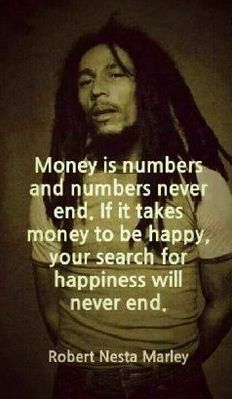 Money is number and numbers never end. If it takes money to be happy your search for happiness will never end.
