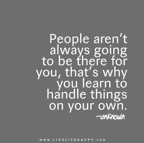 People aren't always going to be there for you, that's why you learn to handle things on your own.