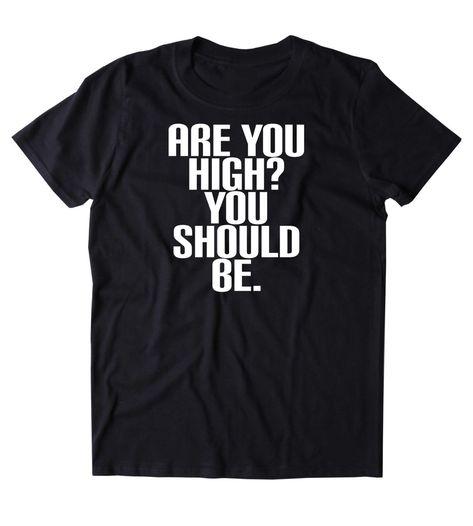Are You High? You Should Be. Shirt Funny Weed Stoner Marijuana Smoker Mary Jane 420  T-shirt - XL / White