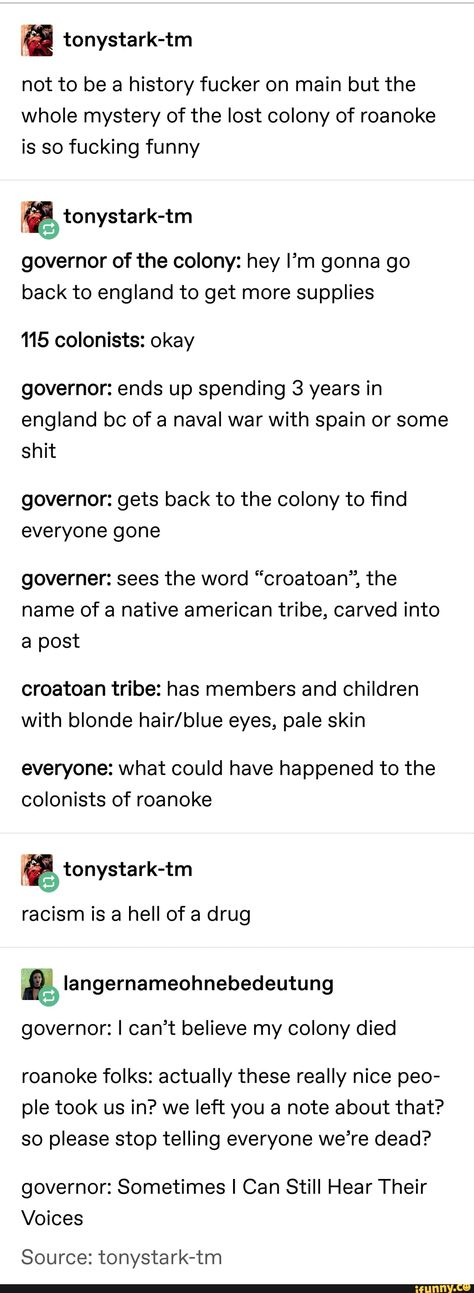 "& tonystark-tm not to be a history fucker on main but the whole mystery of the lost colony of roanoke is so fucking funny governor of the colony: hey I'm gonna go back to england to get more supplies 115 colonists: okay governor: ends up spending 3 years in england bc of a naval war with spain or some shit governor: gets back to the colony to find everyone gone governer: sees the word ""croatoan"", the name of a native american tribe, carved into post croatoan tribe: has members and child..."
