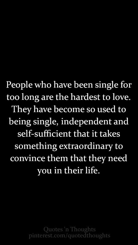 People who have been single for too long are the hardest to love. They have become so used to being single, independent and self-sufficient that it takes something extraordinary to convince them that they need you in their life. short Quotes #quotes #aphorisms