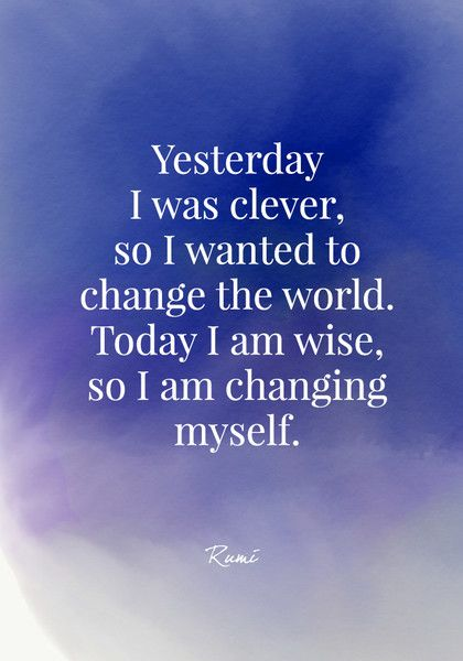 Yesterday I was clever, so I wanted to change the world. Today I am wise, so I am changing myself. - Rumi - Quotes On Change - Photos