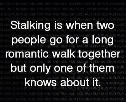 Stalking is when two people go for a long romantic walk together but only  one of them knows about it. Hahaha I'm not a stalker but this is funny
