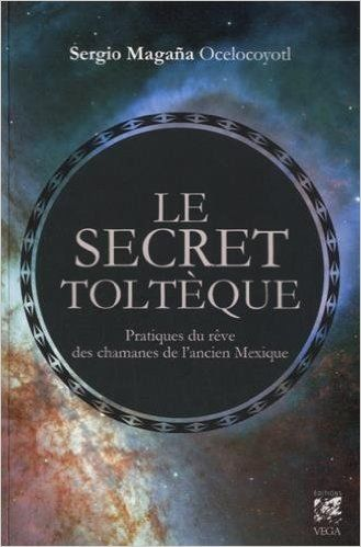 Telecharger Le Secret Tolteque Pratique Du Reve Des Chamans De L Ancien Mexique De Sergio Magana Ocelocoyolt Catherine Vaudrey Traduction 14 Aout 2015