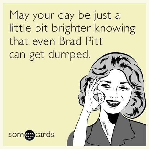 May your day be just a little bit brighter knowing that even Brad Pitt can get dumped. | Encouragement Ecard