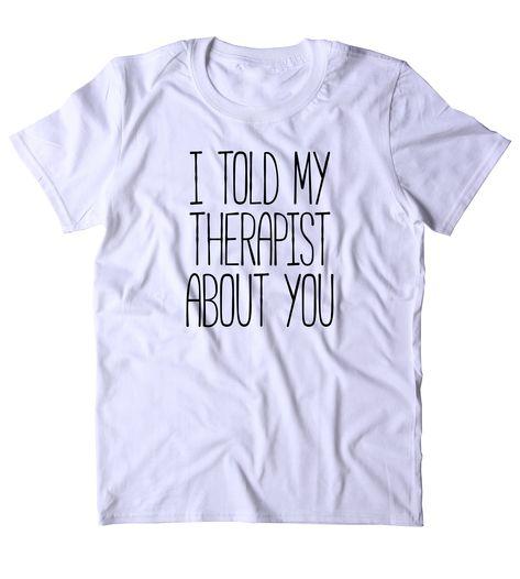 I Told My Therapist About You Shirt Sarcastic Sarcasm Sassy Rude Attitude T-shirt - XL / Black