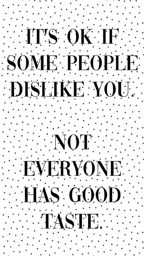 It's OK if some people dislike you. Not everyone has good taste.