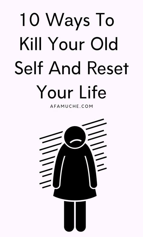 10 Ways To   Kill Your Old  Self And Reset Your Life