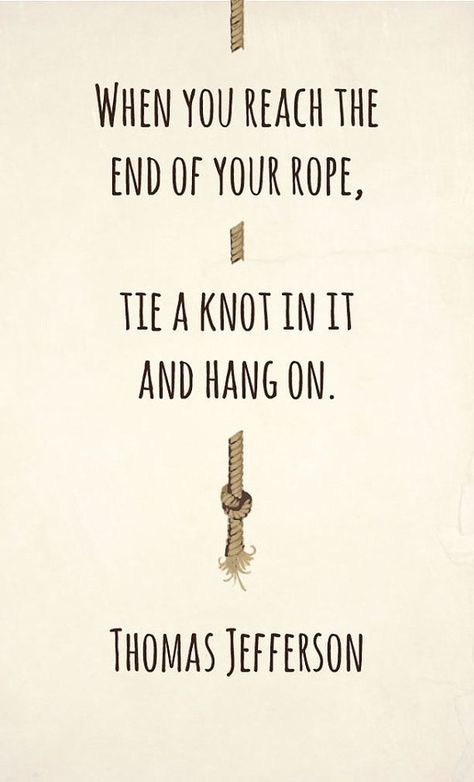 When you reach the end of your rope, tie a knot in it and hang on. – Tomas…