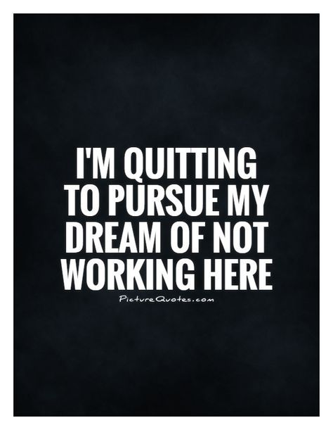 I M Quitting To Pursue My Dream Of Not Working Here Picture Quote 1 Job Quotes Job Quotes Funny Quitting Quotes