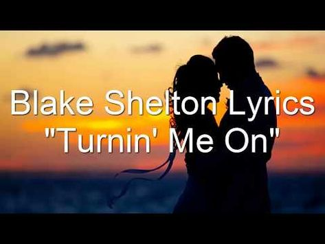 Blake Shelton Turning Me On Lyrics Youtube Turn Me On Lyrics Blake Shelton Blake Shelton Lyrics
