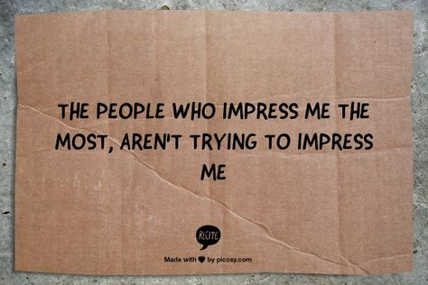 The people who impress me the most, aren't trying to impress me ~ not a fan of show offs. Humble wins the race with me every time.