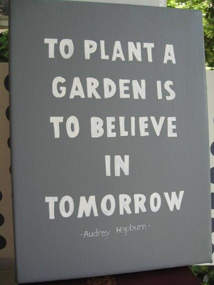 To Plant A Garden Is To Believe In Tomorrow   Audrey Hepburn. Could Put  Quote On Rustic Wood As A Cute Sign For The Garden