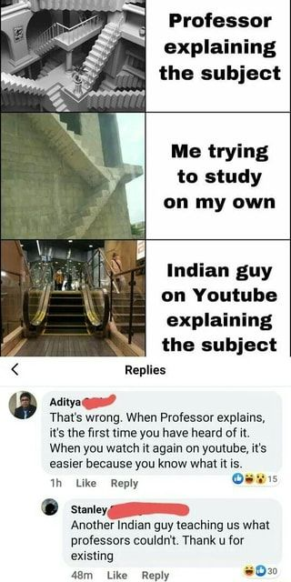 Professor Explaining The Subject Me Trying To Study On My Own Indian Guy On Youtube Explaining The Subject A Aditya Quan That S Wrong When Professor Explains Crazy Funny Memes Really Funny
