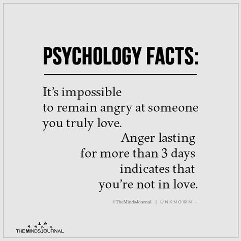 Psychology Facts It's impossible to remain angry at someone you truly love. Anger lasting for more than 3 days indicates that you're not in love.