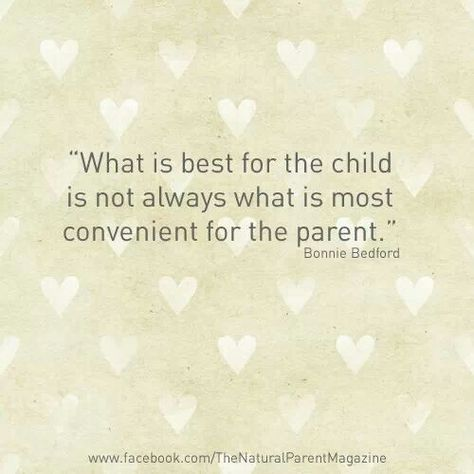"""What is best for the child is not always what is most convenient for the parent."" - Bonnie Bedford"