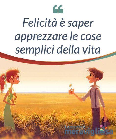 Felicità è saper apprezzare le cose semplici della vita - La Mente è  Meravigliosa   Felicità, Cose, Vita felice