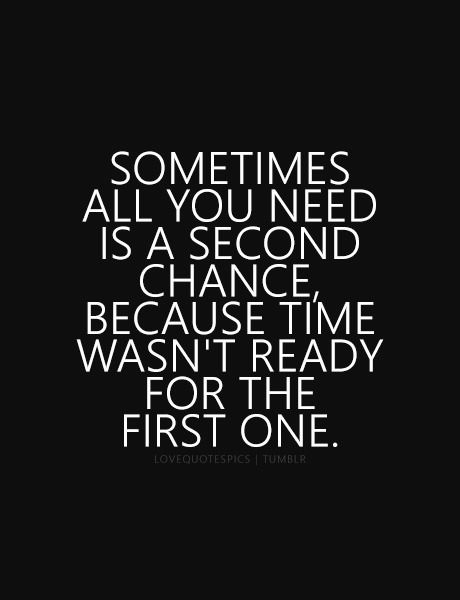 Sometimes All You Need Is A Second Chance Because Time Wasn T Ready For The First One Second Chance Quotes Last Chance Quotes Chance Quotes