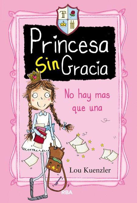 Princesa Sin Gracia No Hay Más Que Una De Lou Kuenzler 27 De Marzo Libros Para Niños Lecturas Para Niños Bienvenido A La Escuela