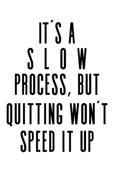 It's a S L O W process, but quitting won't speed it up!