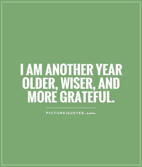 Birthday Quotes I Am Another Year Older Wiser And More Grateful Picture Quotes The Love Quotes Looking For Love Quotes Top Rated Quotes Magazine Birthday Quotes Inspirational Older Quotes Grateful Quotes