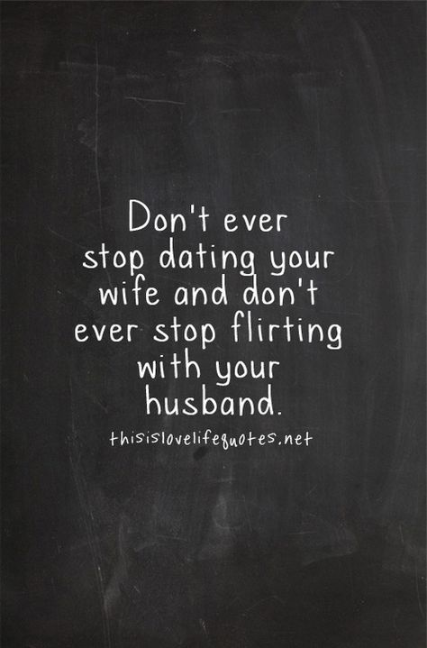 Don't ever stop dating your wife and don't ever stop flirting with your husband. #lovequotes #marriage