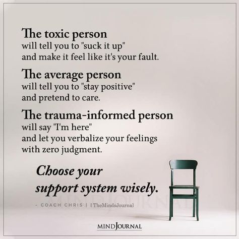 """The toxic person will tell you to """"suck it up"""" and make it feel like it's your fault. The average person will tell you to """"stay positive"""" and pretend to care. The trauma-informed person will say """"I'm here"""" and let you verbalize your feelings with zero judgment. Choose your support system wisely. – Coach Chris #toxicperson #mentalhealth"""