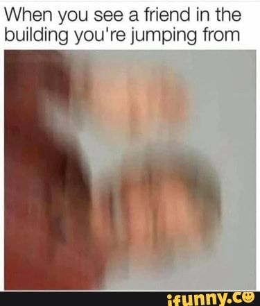 When You See A Friend In The Building You Re Jumping From Ifunny See You Around Dankest Memes Memes