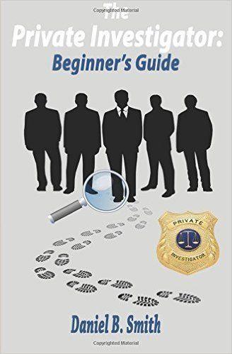The Private Investigator Beginner S Guide Daniel B Smith Private Investigator Private Detective Agency Private Detective