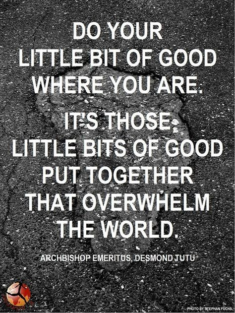 Do your little bit of good where you are. It's those little bits of good put together that overwhelm the world. -Archbishop Desmond Tutu #philanthropy #kindness #world