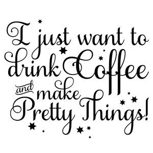 I Just Want To Drink Coffee And Make Pretty Things Craft Quotes Craft Memes How To Make