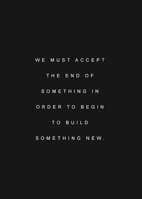 """""""We must accept the end of something in order to begin to build something new."""""""
