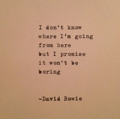 I dont know  where im going  from here  but i promise  it wont be  boring    -David Bowie    This quote is typed on a 1939 German typewriter onto