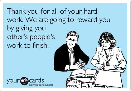 Thank You For All Of Your Hard Work We Are Going To Reward You By Giving You Other S People S Work To Finish Work Humor Ecards Funny Work Memes