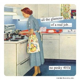 {Anne Taintor} all the glamour of a real job... no pesky 401k