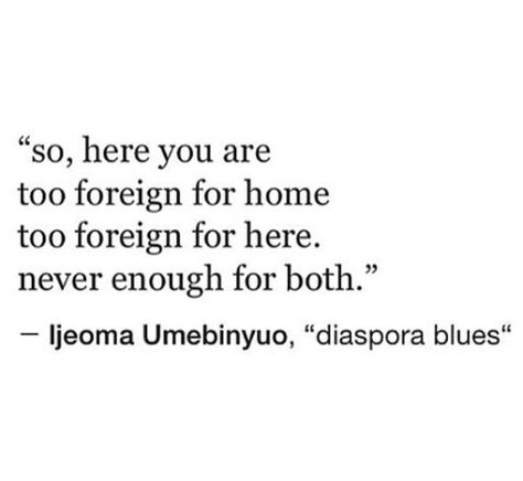 So, here you are Too foreign for home Too foreign for here. Never enough for both. | Diaspora Blues by Ijeoma Umebinyuo