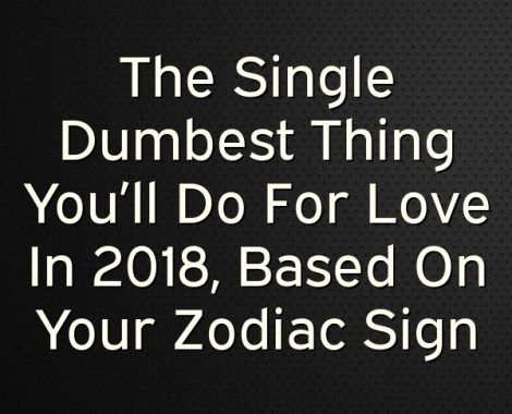 The Single Dumbest Thing You Ll Do For Love In 2018 Based On Your Zodiac Sign Zodiac Signs Zodiac Mercury Retrograde