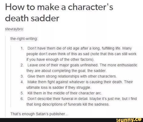 How to make a character's death sadder stevraybro, lne-ngm-wming' 1. Don't have them die ol old age after a long, fumlling I'n'e Many people don't even think of this as sad (note that this can still work ifyou have enough of me other factors) Leave one of their major goals unfimshedv The more enmusnastic they are about completing l... #writing #artcreative #dramatic #writing #funny #how #make #sadder #stevraybro #lne #ngm #wming #dont #die #ol #old #age #long #fumlling #ine #many #even #pic