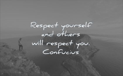 Respect yourself and others will respect you. Confucius