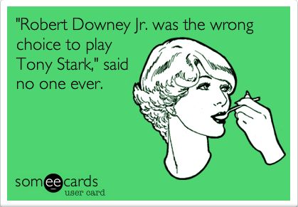 EVER! I swear Tony Stark was based off of RDJ