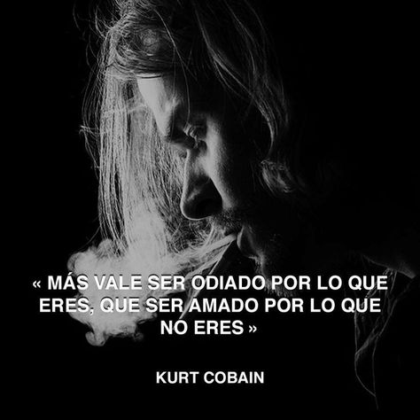 ... Kurt Cobain. Más vale ser odiado por lo que eres, que ser amado por lo que no eres.
