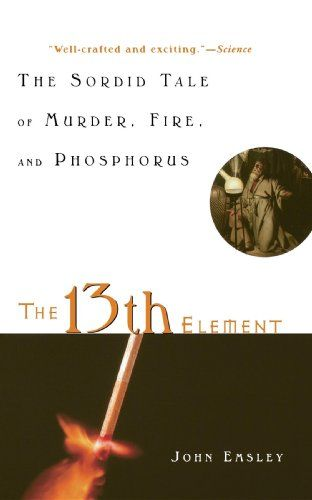 The 13th element : the sordid tale of murder, fire, and phosphorus / John Emsley.