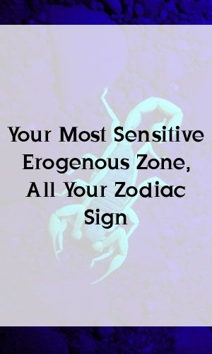 Your Most Sensitive Erogenous Zone All Your Zodiac Sign Getting