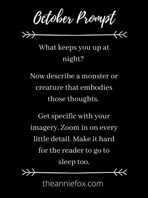 Spooky and fun writing prompts fit for fall. ~~~ What keeps you up at night? Now describe a monster or creature that embodies those thoughts. Get specific with your imagery. Zoom in on every little detail. Make it hard for the reader to go to sleep too. ~~~ #writingprompt #writingprompts #octoberprompts #octoberwriting #storyinspiration #spookywriting