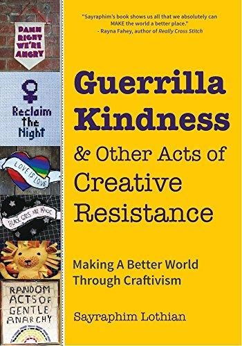 Guerrilla Kindness and Other Acts of Creative Resistance: Making A Better World Through Craftivism (Knitting Patterns, Embroidery, Subversive and Sassy Cross Stitch, Feminism, and Gender Equality) - Default